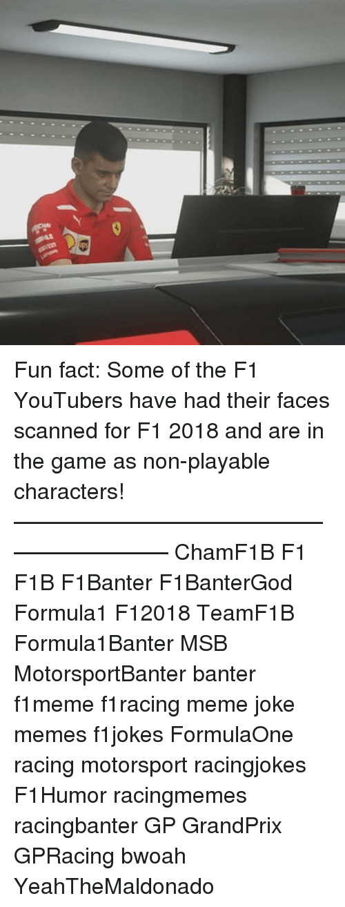 motorsport: Fun fact: Some of the F1 YouTubers have had their faces scanned for F1 2018 and are in the game as non-playable characters! ————————————————————— ChamF1B F1 F1B F1Banter F1BanterGod Formula1 F12018 TeamF1B Formula1Banter MSB MotorsportBanter banter f1meme f1racing meme joke memes f1jokes FormulaOne racing motorsport racingjokes F1Humor racingmemes racingbanter GP GrandPrix GPRacing bwoah YeahTheMaldonado