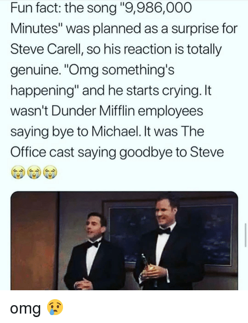 "Crying, Memes, and Omg: Fun fact: the song ""9,986,000  Minutes"" was planned as a surprise for  Steve Carell, so his reaction is totally  genuine. ""Omg something's  happening"" and he starts crying. It  wasn't Dunder Mifflin employees  saying bye to Michael. It was The  Office cast saying goodbye to Steve  帶帶帶 omg 😢"