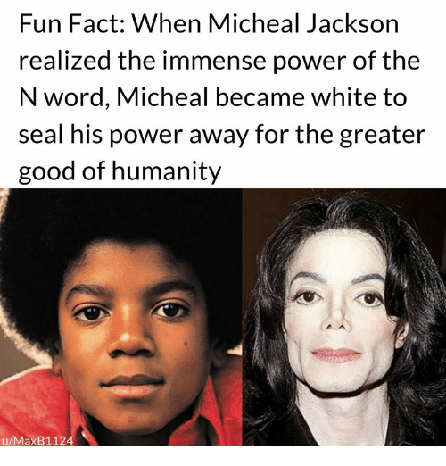 Good, Power, and Seal: Fun Fact: When Micheal Jackson  realized the immense power of the  N word, Micheal became white to  seal his power away for the greater  good of humanity  u/MaxB1124