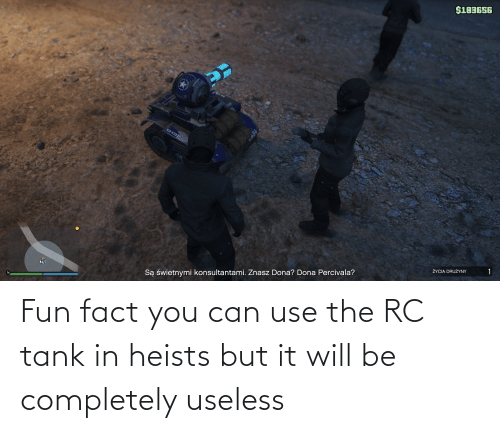 tank: Fun fact you can use the RC tank in heists but it will be completely useless