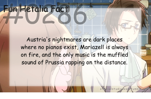 fac: Fun Fletalia Fac  Austria's nightmares are dark places  where no pianos exist, Mariazell is always  on fire, and the only music is the muffled  sound of Prussia rapping on the distance.
