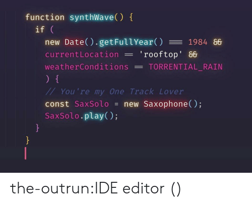 Outrun: function synthWave()  if  new Date() . getFullYear() 1984 86  currentLocation'rooftop' &  weatherConditions -TORRENTIAL RAIN  You 're my One Track Lover  const SaxSolo = new Saxophone();  SaxSolo.play(); the-outrun:IDE editor ()