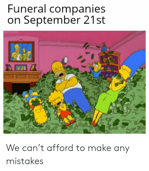 Mistakes: Funeral companies  on September 21st  SIMPSONZ We can't afford to make any mistakes