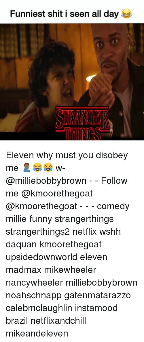 Daquan, Funny, and Memes: Funniest shit i seen all day Eleven why must you disobey me 🤦🏾♂️😂😂 w- @milliebobbybrown - - Follow me @kmoorethegoat @kmoorethegoat - - - comedy millie funny strangerthings strangerthings2 netflix wshh daquan kmoorethegoat upsidedownworld eleven madmax mikewheeler nancywheeler milliebobbybrown noahschnapp gatenmatarazzo calebmclaughlin instamood brazil netflixandchill mikeandeleven