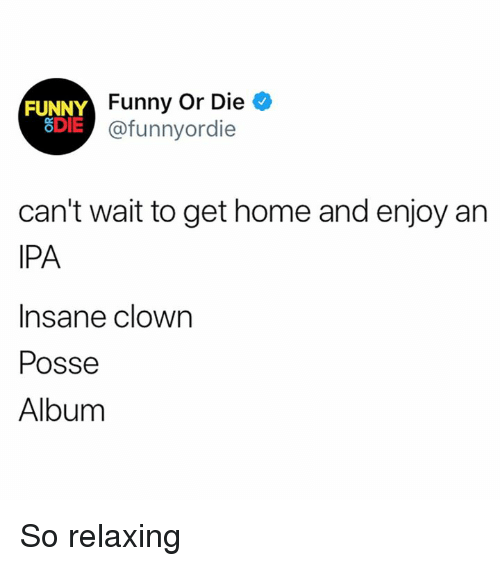 Dank, Funny, and Funny or Die: FUNNY  8DIE  Funny Or Die ^  @funnyordie  can't wait to get home and enjoy an  IPA  Insane clown  Posse  Album So relaxing