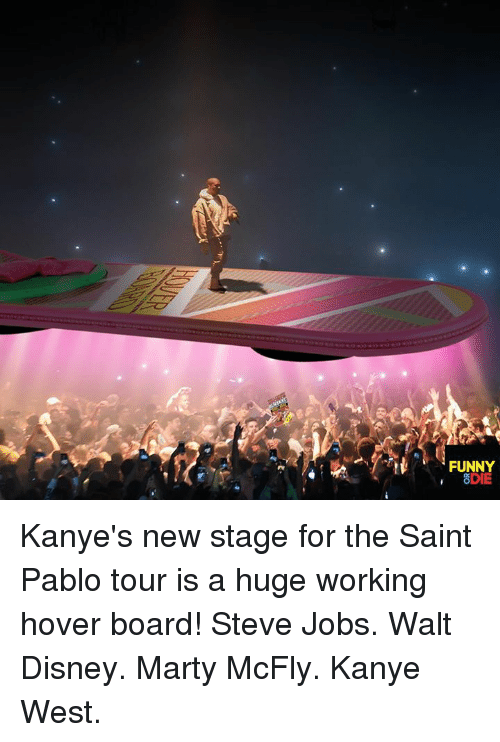 Marty McFly: FUNNY  8DIE Kanye's new stage for the Saint Pablo tour is a huge working hover board! Steve Jobs. Walt Disney. Marty McFly. Kanye West.