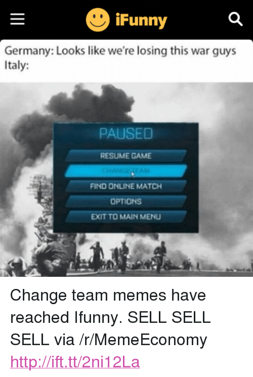 "Change Team: Funny  Germany: Looks like we're losing this war guys  Italy:  PAUSED  RESUME GAME  FIND ONLINE MATCH  OPTIONS  EXIT TO MAIN MENU <p>Change team memes have reached Ifunny. SELL SELL SELL via /r/MemeEconomy <a href=""http://ift.tt/2ni12La"">http://ift.tt/2ni12La</a></p>"