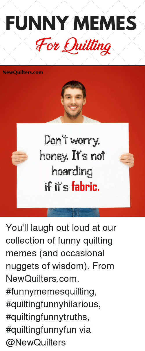hoarding: FUNNY MEMES  For Quillng  NewQuilters.com  Dont worry.  honey. It's not  hoarding  if ir's fabric You'll laugh out loud at our collection of funny quilting memes (and occasional nuggets of wisdom). From NewQuilters.com. #funnymemesquilting, #quiltingfunnyhilarious, #quiltingfunnytruths, #quiltingfunnyfun via @NewQuilters