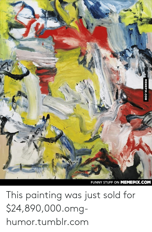 128i: FUNNY STUFF ON MEMEPIX.COM  МЕМЕРIХ.сом This painting was just sold for $24,890,000.omg-humor.tumblr.com