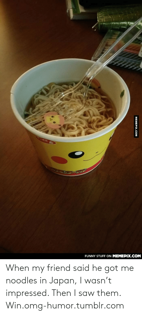 Funny, Omg, and Saw: FUNNY STUFF ON MEMEPIX.COM  МЕМЕРIХ.Сом When my friend said he got me noodles in Japan, I wasn't impressed. Then I saw them. Win.omg-humor.tumblr.com