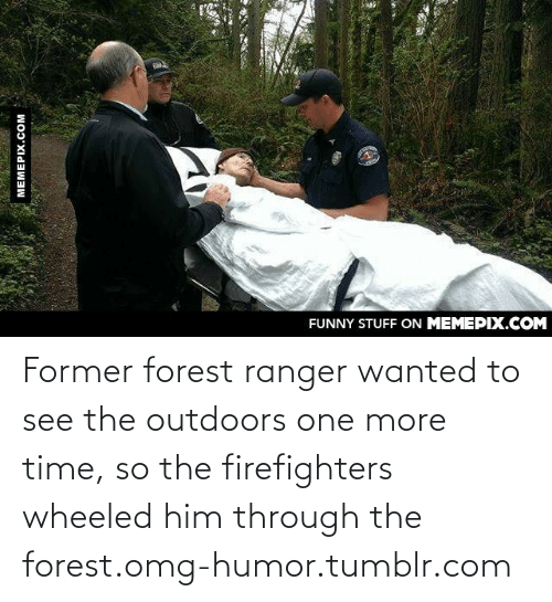 The Outdoors: FUNNY STUFF ON MEMEPIX.COM  MEMEPIX.COM Former forest ranger wanted to see the outdoors one more time, so the firefighters wheeled him through the forest.omg-humor.tumblr.com