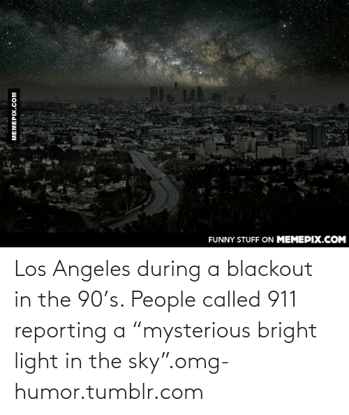 """Bright Light: FUNNY STUFF ON MEMEPIX.COM  MEMEPIX.COM Los Angeles during a blackout in the 90's. People called 911 reporting a """"mysterious bright light in the sky"""".omg-humor.tumblr.com"""