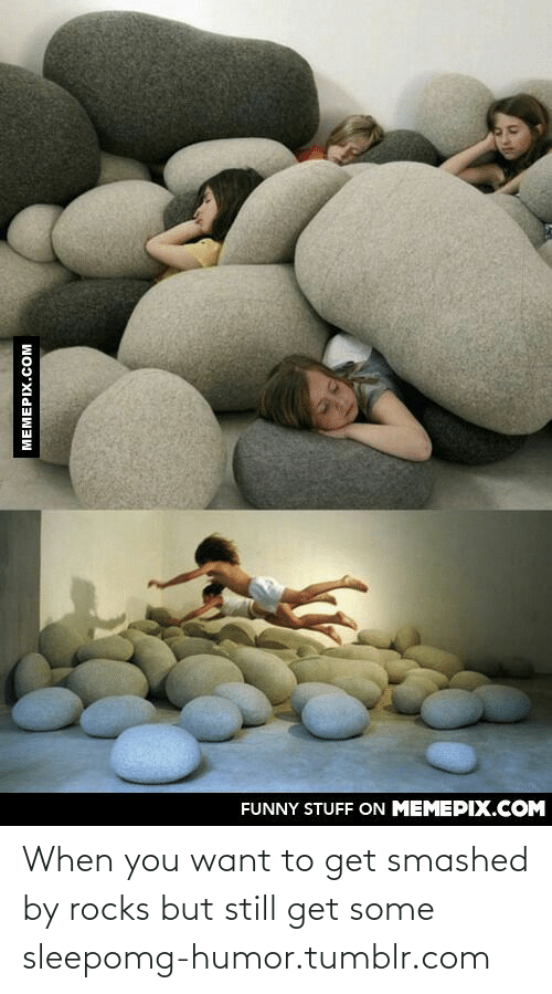 Some Sleep: FUNNY STUFF ON MEMEPIX.COM  MEMEPIX.COM When you want to get smashed by rocks but still get some sleepomg-humor.tumblr.com