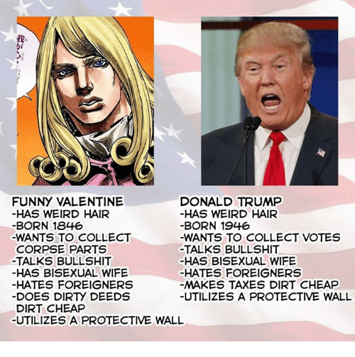 funny valentine: FUNNY VALENTINE  DONALD TRUMP  HAS WEIRD HAIR  HAS WEIRD HAIR  BORN 1846  BORN 1946  -WANTS TO COLLECT  -WANTS TO COLLECT VOTES  CORPSE PARTS  TALKS BULLSHIT  -TALKS BULLSHIT  HAS BISEXUAL WIFE  HAS BISEXUAL WIFE  HATES FOREIGNERS  HATES FOREIGNERS  MAKES TAXES DIRT CHEAP  DOES DIRry DEEDS  UTILIZES A PROTECTIVE WALL  DIRT CHEAP  UTILIZES A PROTECTIVE WALL