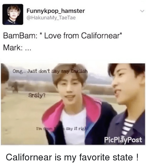 """Rigness: Funnykpop hamster  HakunaMy Tae Tae  Bam Bam: Love from Californear""""  Mark  omg Just don't say any English  Srsly?  say it rig  Im f  PicPlay Post Californear is my favorite state !"""