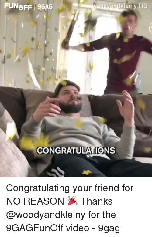 congratulating: FUNOFF 9GAG  einy IG  CONGRATULATIONS Congratulating your friend for NO REASON 🎉 Thanks @woodyandkleiny for the 9GAGFunOff video - 9gag