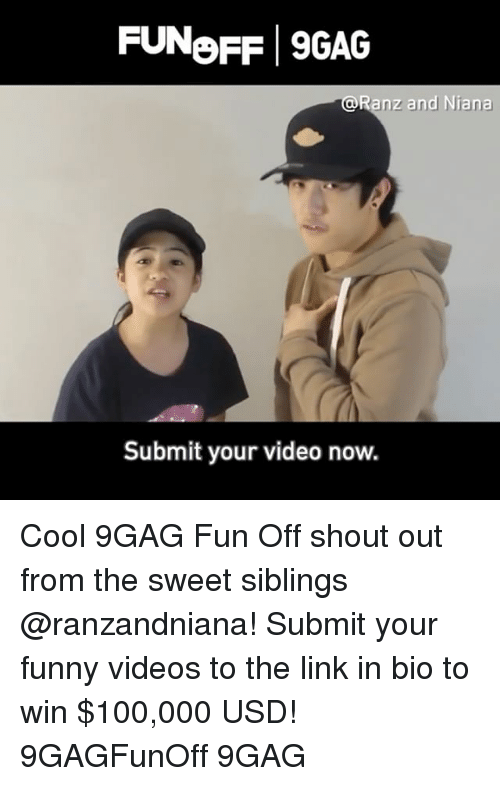 your funny: FUNoFF 9GAG  @Ranz and Niana  Submit your video now. Cool 9GAG Fun Off shout out from the sweet siblings @ranzandniana! Submit your funny videos to the link in bio to win $100,000 USD! 9GAGFunOff 9GAG
