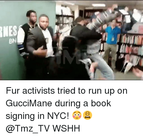 Memes, Run, and Wshh: Fur activists tried to run up on GucciMane during a book signing in NYC! 😳😩 @Tmz_TV WSHH