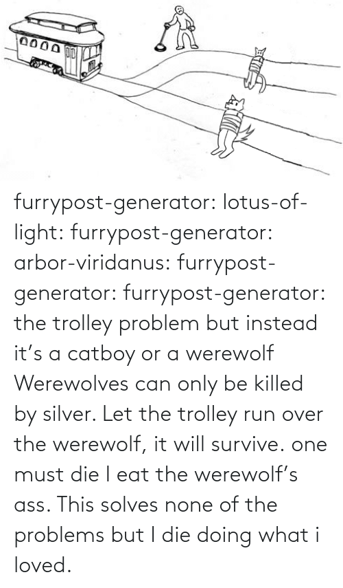 Lotus: furrypost-generator: lotus-of-light:  furrypost-generator:   arbor-viridanus:  furrypost-generator:   furrypost-generator: the trolley problem but instead it's a catboy or a werewolf     Werewolves can only be killed by silver. Let the trolley run over the werewolf, it will survive.  one must die    I eat the werewolf's ass. This solves none of the problems but I die doing what i loved.
