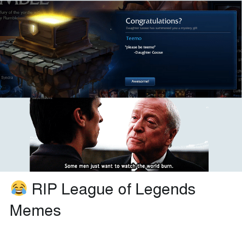 """League of Legends, Meme, and Memes: fury of the yordle  y Rumble  Syndra  Congratulations?  Daughter Goose has summoned you a mystery gift  Teen no  ease be teemo""""  -Daughter Goose  Awesome  Some men just want to watch the World burn. 😂 RIP  League of Legends Memes"""