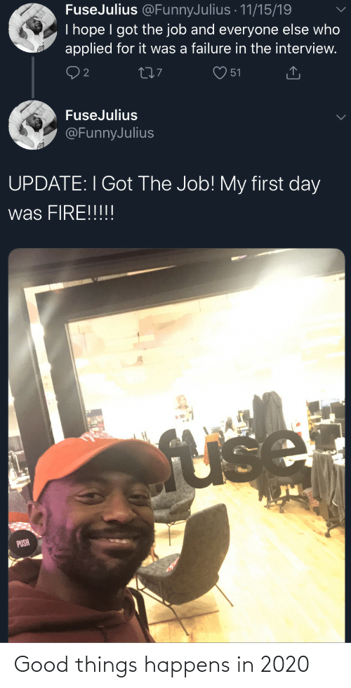 Fire: FuseJulius @FunnyJulius · 11/15/19  I hope I got the job and everyone else who  applied for it was a failure in the interview.  277  51  FuseJulius  @FunnyJulius  UPDATE: I Got The Job! My first day  was FIRE!!!!!  fuse  PUSH Good things happens in 2020
