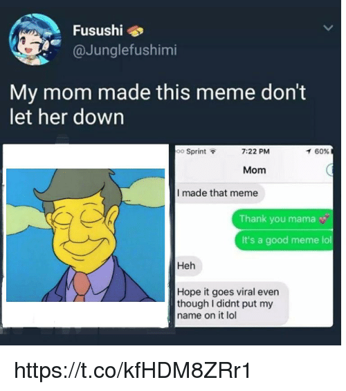 Lol, Meme, and Thank You: Fusushi  @Junglefushimi  My mom made this meme don't  let her down  oo Sprint  7:22 PM  イ60%  Mom  I made that meme  Thank you mama  It's a good meme lol  Heh  Hope it goes viral even  though I didnt put my  name on it lol https://t.co/kfHDM8ZRr1