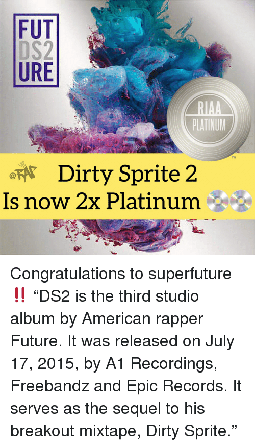 "Future, Memes, and Dirty: FUT  URE  PLATINUM  TM  Dirty Sprite 2  Is now 2x Platinum Congratulations to superfuture ‼️ ""DS2 is the third studio album by American rapper Future. It was released on July 17, 2015, by A1 Recordings, Freebandz and Epic Records. It serves as the sequel to his breakout mixtape, Dirty Sprite."""
