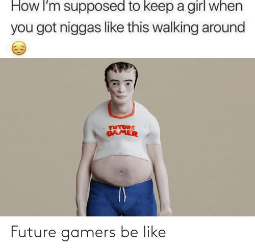 Be Like, Future, and Like: Future gamers be like
