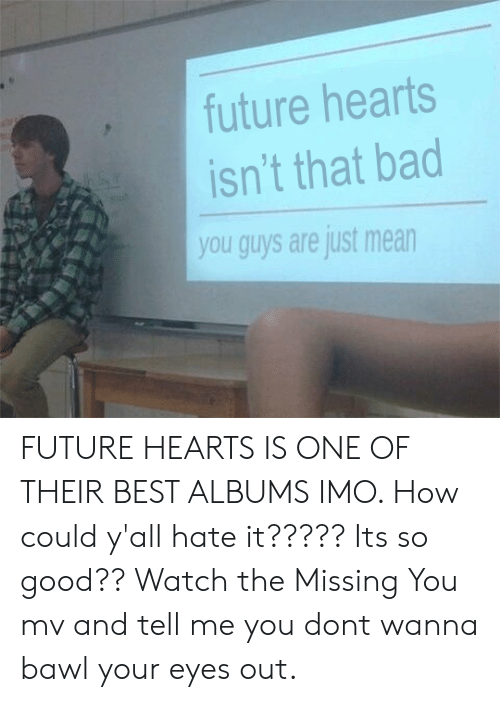 imo: future hearts  isn't that bad  you guys are just mean FUTURE HEARTS IS ONE OF THEIR BEST ALBUMS IMO. How could y'all hate it????? Its so good?? Watch the Missing You mv and tell me you dont wanna bawl your eyes out.