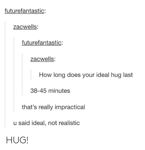 Impractical: futurefantastic:  zacwells:  futurefantastic:  zacwells:  How long does your ideal hug last  38-45 minutes  that's really impractical  u said ideal, not realistic HUG!
