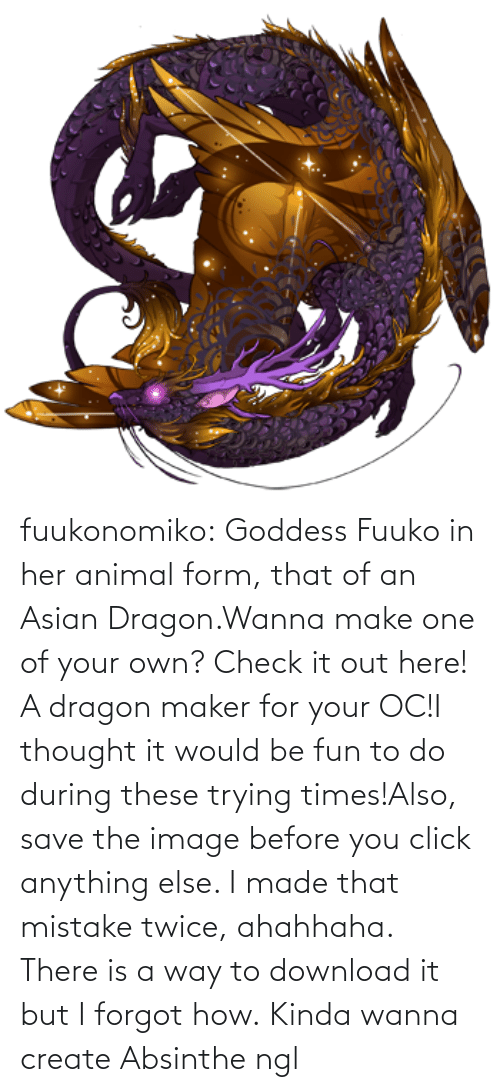 Form: fuukonomiko:  Goddess Fuuko in her animal form, that of an Asian Dragon.Wanna make one of your own? Check it out here! A dragon maker for your OC!I thought it would be fun to do during these trying times!Also, save the image before you click anything else. I made that mistake twice, ahahhaha. There is a way to download it but I forgot how.   Kinda wanna create Absinthe ngl