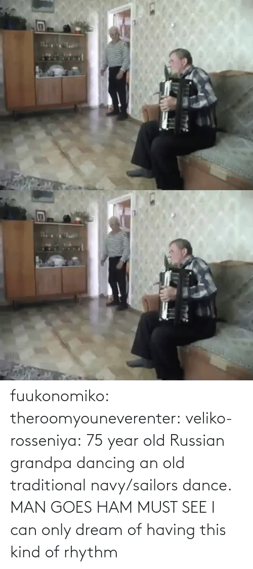 Russian: fuukonomiko:  theroomyouneverenter:  veliko-rosseniya: 75 year old Russian grandpa dancing an old traditional navy/sailors dance. MAN GOES HAM MUST SEE  I can only dream of having this kind of rhythm