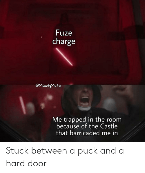 The Castle, Castle, and Charge: Fuze  charge  OMainlyMute  Me trapped in the room  because of the Castle  that barricaded me in Stuck between a puck and a hard door