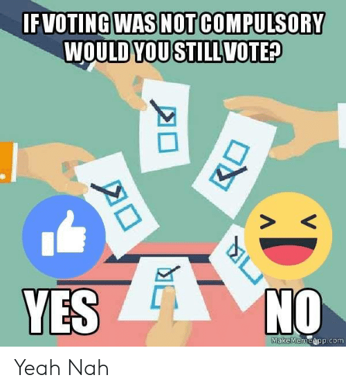 Memes, Yeah, and 🤖: FVOTINGWAS NOTICOMPULSORY  WOULDYOUSTILLVOTED  S K  YES  NO  aeapp com  MakeMem Yeah Nah