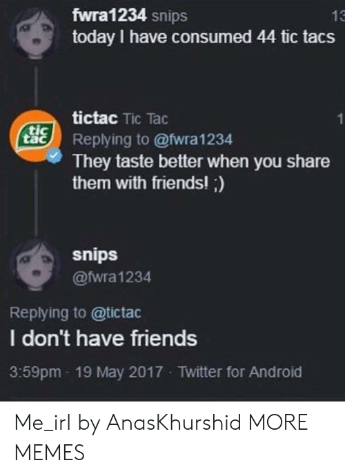 Android, Dank, and Friends: fwra1234 snips  today I have consumed 44 tic tacs  13  tictac Tic Tac  tacReplying to @wra1234  They taste better when you share  them with friends!;)  snips  @fwra1234  Replying to @tictac  I don't have friends  3:59pm 19 May 2017 Twitter for Android Me_irl by AnasKhurshid MORE MEMES