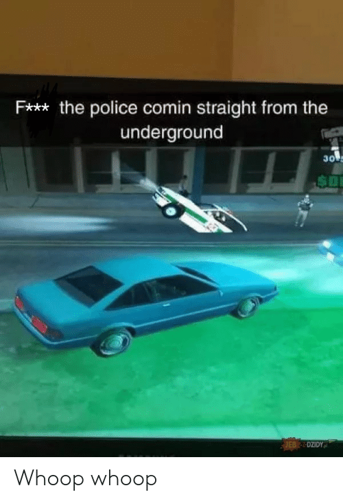 Police, The Police, and Underground: Fx** the police comin straight from the  underground  30  EBDZIDYp Whoop whoop