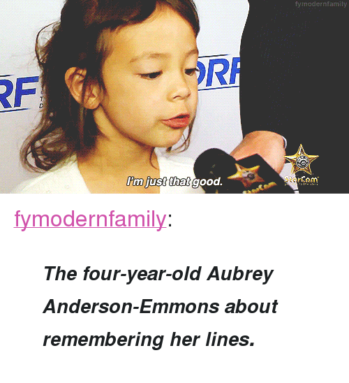 """aubrey: fy modernfamily  RF  I'm  m just t  hat good. <p><a class=""""tumblr_blog"""" href=""""http://fymodernfamily.tumblr.com/post/25607182456"""" target=""""_blank"""">fymodernfamily</a>:</p> <blockquote><p><i><b><small>The four-year-old Aubrey Anderson-Emmons about remembering her lines</small>.</b></i></p> </blockquote>"""