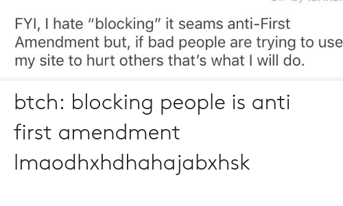 """First Amendment: FYI, I hate """"blocking"""" it seams anti-First  Amendment but, if bad people are trying to use  my site to hurt others that's what I will do btch: blocking people is anti first amendment lmaodhxhdhahajabxhsk"""