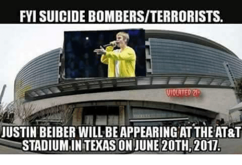 justin beiber: FYI SUICIDE BOMBERS/TERRORISTS  JUSTIN BEIBER WILL BE APPEARING AT THE AT&T  STADIUMINTEXAS ON JUNE 20TH, 2017