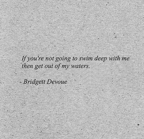 Deep, Waters, and Get: fyou're not going to swim deep with me  then get out of my waters:  Bridgett Devoue