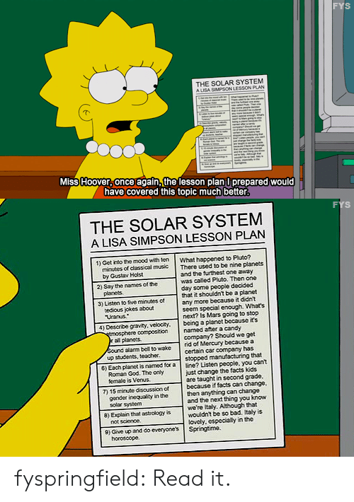 Bad, Candy, and Facts: FYS  THE SOLAR SYSTEM  A LISA SAPSON LESSON PLAN  Miss Hoover once again,the lesson plan l prepared would  have covered this topic much better   THE SOLAR SYSTEM  A LISA SIMPSON LESSON PLAN  1) Get into the mood with ten what happened to Pluto?  minutes of class cal mus  There used to be nine planets  by Gustav Hast  panes  edious jokes about  and the furthest one away  was caled Piuto. Then one  day some people decided  that it shouldnt be a planet  any more because it ddnt  seem special enough. Whats  next? Is Mars going to stop  2) Say the names of he  3) Listen to five minutes c  Uranus  4) Deserbe gravity, velocity. bcing a planet because its  compostion named after a candy  ral planes  company? Should we get  Sound alarm bell to wake rid of Mercury because a  up students, teacher  certain car company has  stopped  that  6) Each planet is named for a ine? Listen people, you cant  7) 15 minute discussionof because if facts can change  8) Explain that astrology is were italy. Although that  Roman God. The cnly  femate is Venus  just change the facts kds  are taught in second grade  gender iegaty ithe  soler system  then anything can change  and the next thing you know  wouldnt be so bad. Italy is  lovcly, especially in the  not science  9) Give up and do everyones Springtime.  horoscope fyspringfield:  Read it.