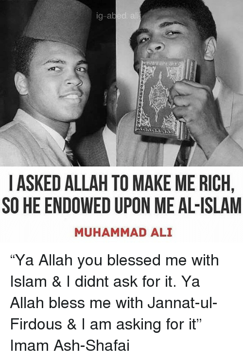 """Ali, Ash, and Blessed: g-abed ali  I ASKED ALLAH TO MAKE ME RICH  SO HE ENDOWED UPON ME AL-ISLAM  MUHAMMAD ALI """"Ya Allah you blessed me with Islam & I didnt ask for it. Ya Allah bless me with Jannat-ul-Firdous & I am asking for it"""" Imam Ash-Shafai"""