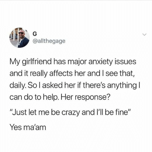 "Crazy, Relationships, and Anxiety: G  @allthegage  My girlfriend has major anxiety issues  and it really affects her and I see that,  daily. So l asked her if there's anything I  can do to help. Her response?  ""Just let me be crazy and 'll be fine""  Yes ma'am"