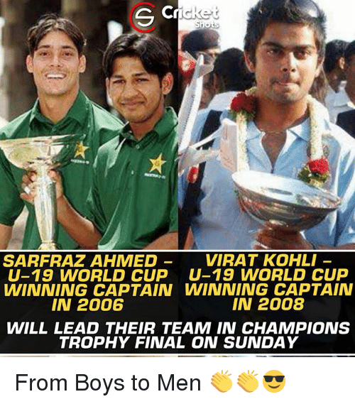champions trophy: G C  icket  Shots  VIRAT KOHLI  SARFRAZ AHMED  U-19 WORLD CUP U-19 WORLD CUP  WINNING CAPTAIN WINNING CAPTAIN  IN 2008  IN 2006  WILL LEAD THEIR TEAM IN CHAMPIONS  TROPHY FINAL ON SUNDAY From Boys to Men 👏👏😎
