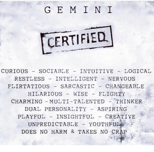 Charming, Hilarious, and Craps: G E M I N I  CERTIFIED  CURIOUS SOCIABLE INTUITIVE LOGICAL  RESTLESS INTELLIGENTNERVOUS  FLIRTATIOUS SARCASTIC CHANGEABLE  HILARIOUS WISE FLIGHTY  CHARMING MULTI-TALENTEDTHINKER  DUAL PERSONALITYASPIRING  PLAYFUL INSIGHTFUL- CREATIVE  UNPREDICTABLE YOUTHFU  DOES NO HARM & TAKES NO CRAP