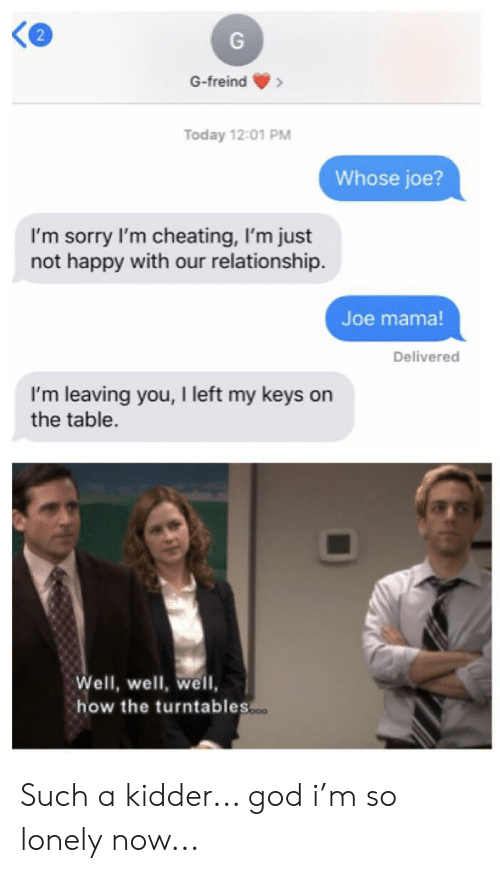 Cheating, God, and Reddit: G-freind  Today 12:01 PM  Whose joe?  I'm sorry I'm cheating, I'm just  not happy with our relationship.  Joe mama!  Delivered  I'm leaving you, I left my keys on  the table.  Well, well, well  how the turntables.. Such a kidder... god i'm so lonely now...