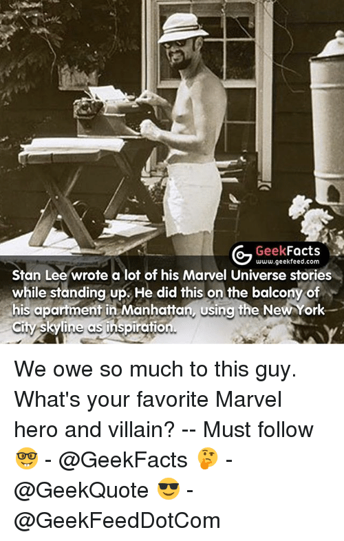 Stanning: G Geek  Facts  www.geekfeed.com  Stan Lee wrote a lot of his Marvel Universe s  while standing up. He did this on the balcony of  his apartment in Manhattan using the NewYork  City Skyline as inspiration We owe so much to this guy. What's your favorite Marvel hero and villain? -- Must follow 🤓 - @GeekFacts 🤔 - @GeekQuote 😎 - @GeekFeedDotCom