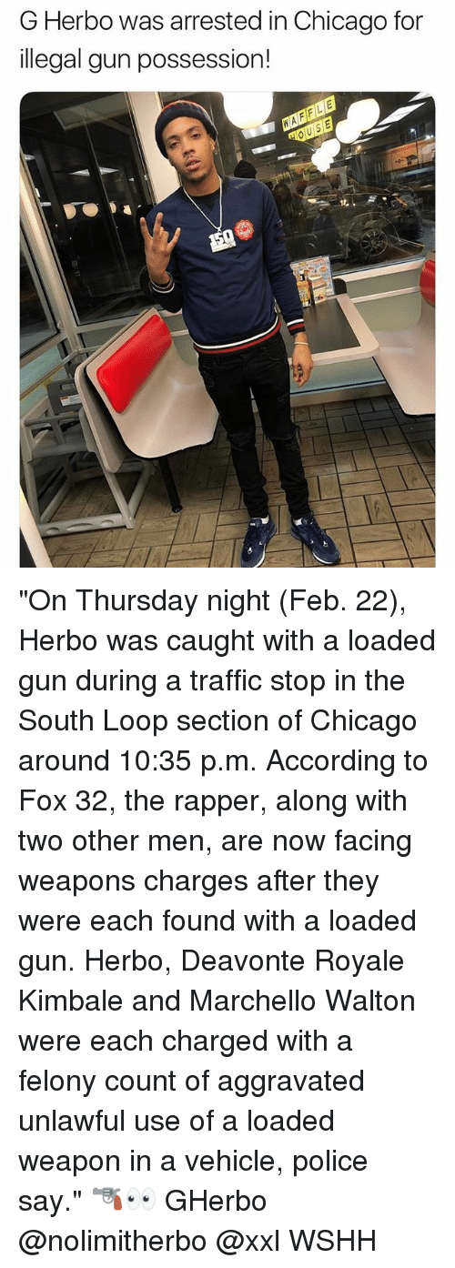 """Chicago, Memes, and Police: G Herbo was arrested in Chicago for  illegal gun possession! """"On Thursday night (Feb. 22), Herbo was caught with a loaded gun during a traffic stop in the South Loop section of Chicago around 10:35 p.m. According to Fox 32, the rapper, along with two other men, are now facing weapons charges after they were each found with a loaded gun. Herbo, Deavonte Royale Kimbale and Marchello Walton were each charged with a felony count of aggravated unlawful use of a loaded weapon in a vehicle, police say."""" 🔫👀 GHerbo @nolimitherbo @xxl WSHH"""