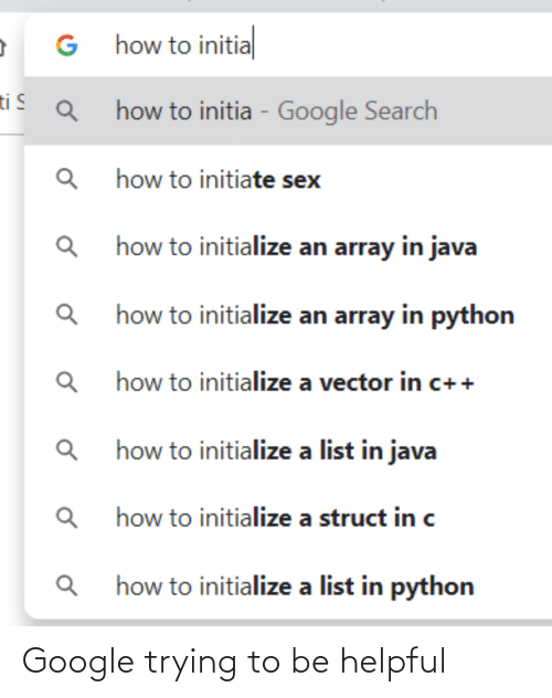 Search: G how to initial  ti S  how to initia - Google Search  how to initiate sex  Q how to initialize an array in java  how to initialize an array in python  how to initialize a vector in c++  how to initialize a list in java  how to initialize a struct in c  how to initialize a list in python Google trying to be helpful