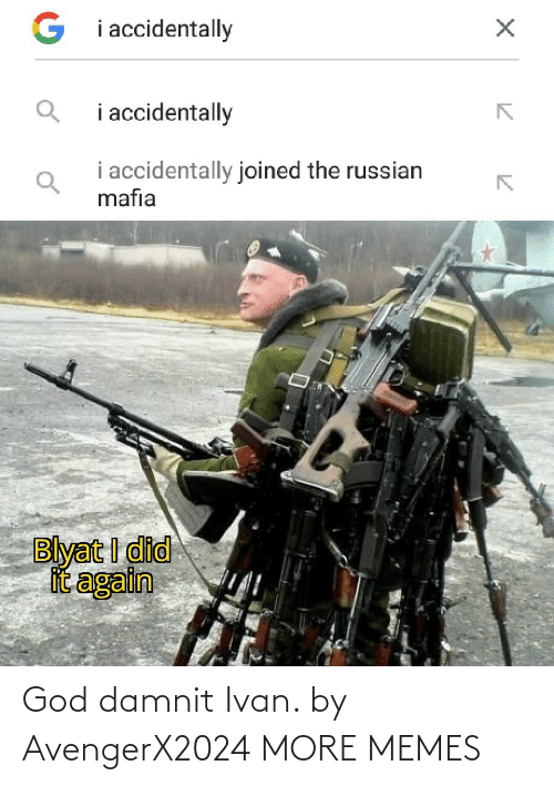 mafia: G i accidentally  i accidentally  i accidentally joined the russian  mafia  Blyat I did  it again God damnit Ivan. by AvengerX2024 MORE MEMES
